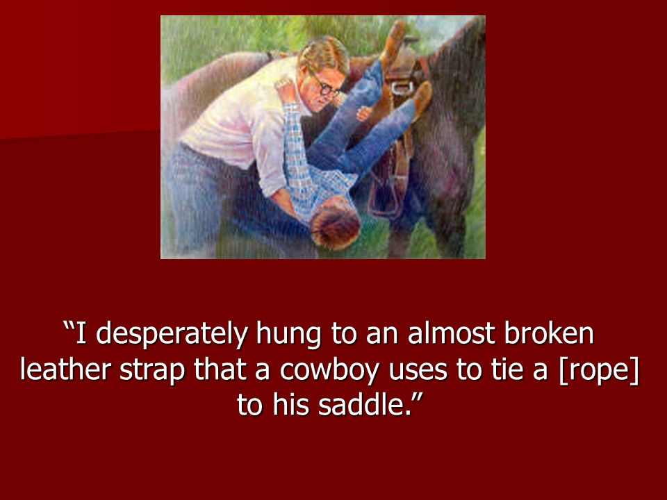 I desperately hung to an almost broken leather strap that a cowboy uses to tie a [rope] to his saddle.